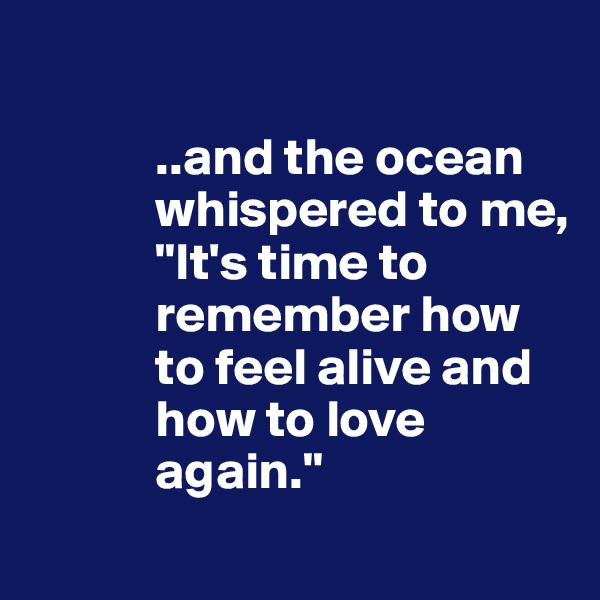 """..and the ocean                   whispered to me,             """"It's time to              remember how              to feel alive and              how to love              again."""""""