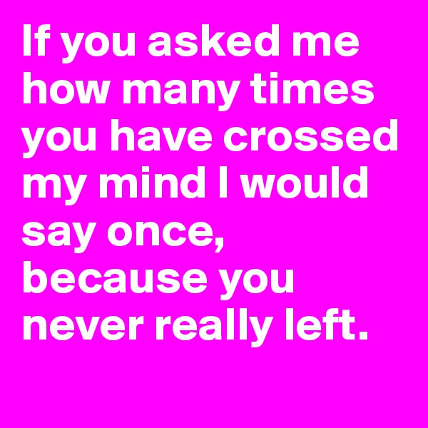 If you asked me how many times you have crossed my mind I would say once, because you never really left.