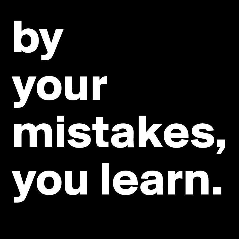 by                          your      mistakes, you learn.