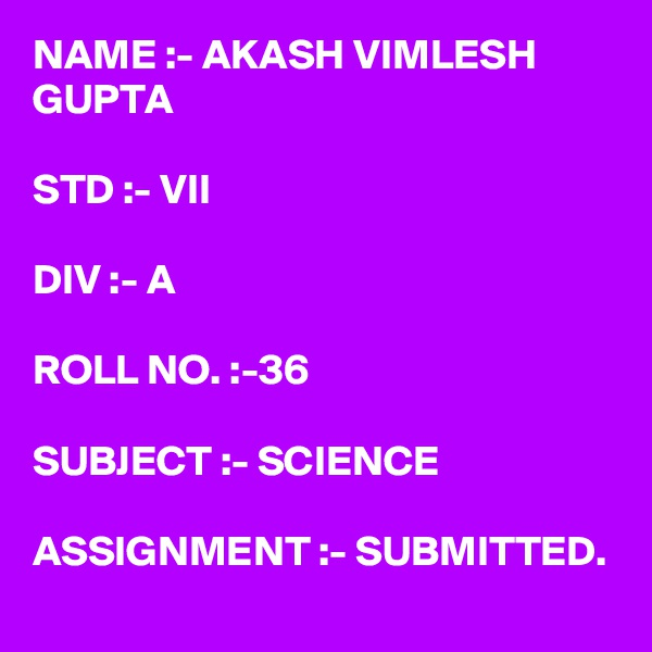 NAME :- AKASH VIMLESH GUPTA  STD :- VII  DIV :- A  ROLL NO. :-36  SUBJECT :- SCIENCE  ASSIGNMENT :- SUBMITTED.