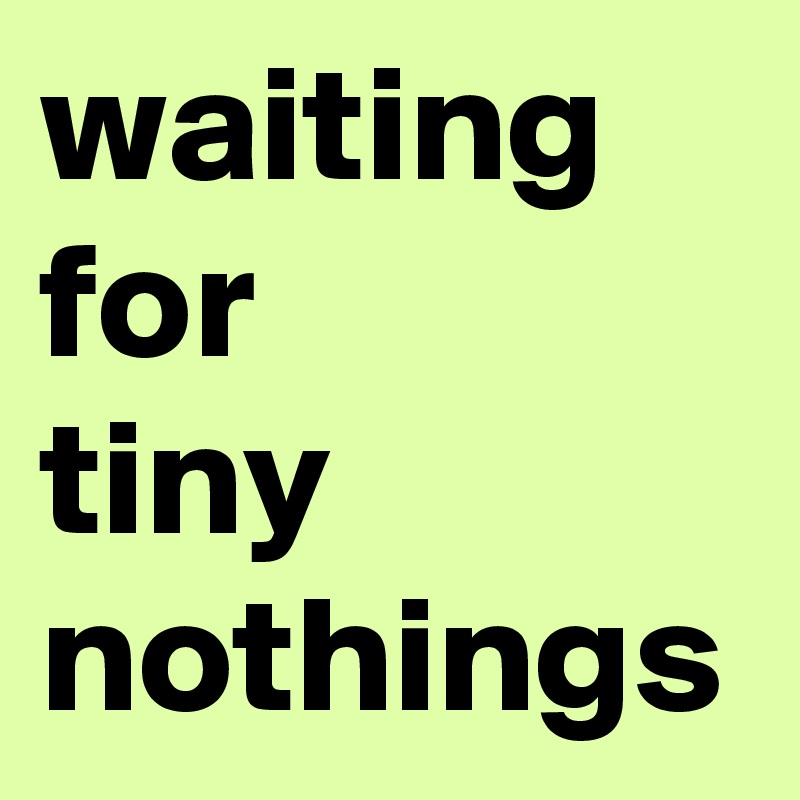 waiting for tiny nothings