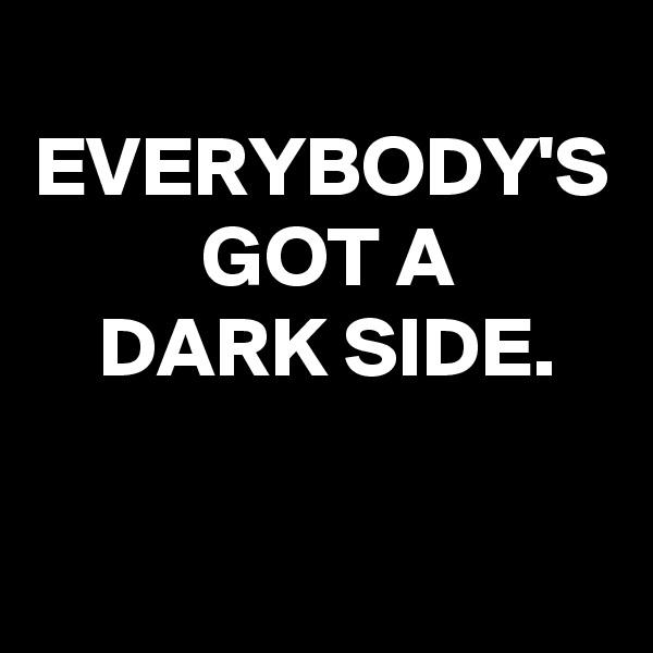 EVERYBODY'S  GOT A  DARK SIDE.
