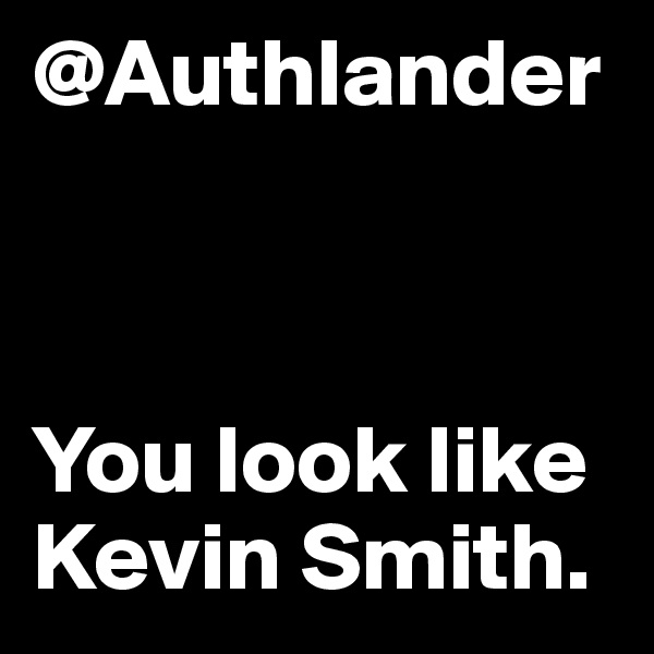 @Authlander    You look like Kevin Smith.