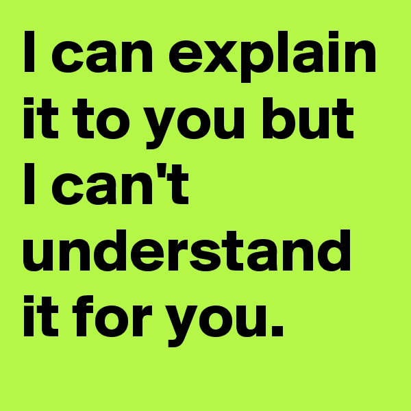 I can explain it to you but I can't understand it for you.