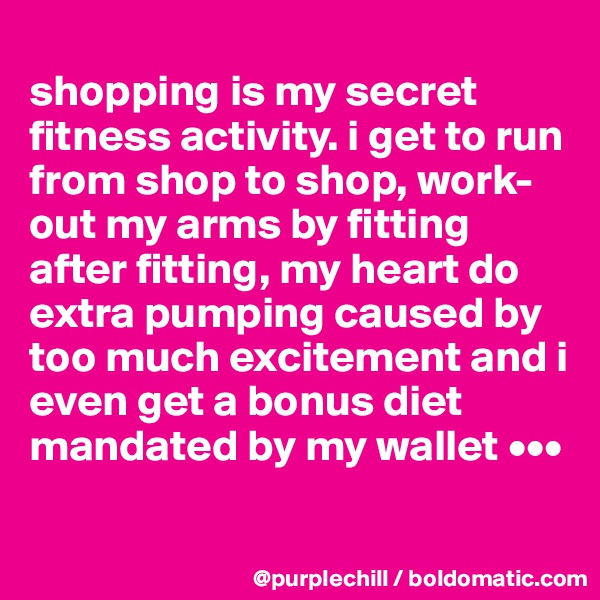 shopping is my secret fitness activity. i get to run from shop to shop, work-out my arms by fitting after fitting, my heart do extra pumping caused by too much excitement and i even get a bonus diet mandated by my wallet •••