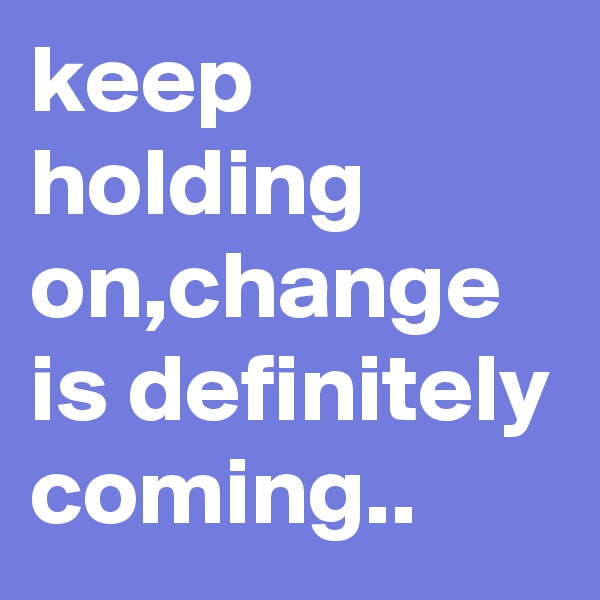 keep holding on,change is definitely coming..