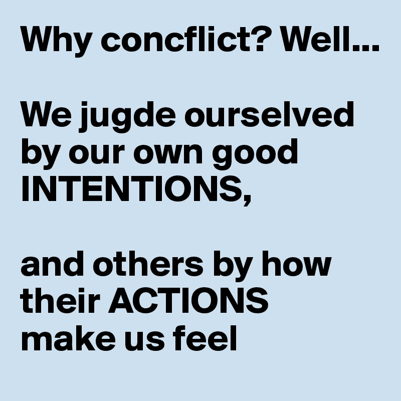 Why concflict? Well...  We jugde ourselved by our own good INTENTIONS,  and others by how their ACTIONS  make us feel