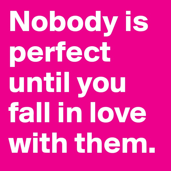 Nobody is perfect until you fall in love with them.