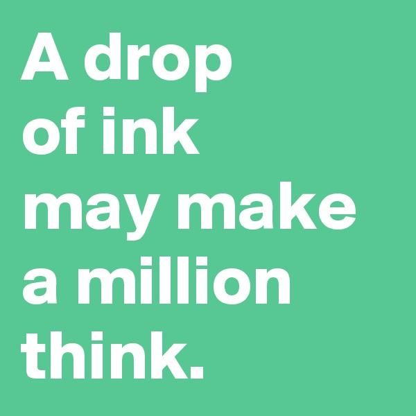 A drop  of ink  may make a million think.