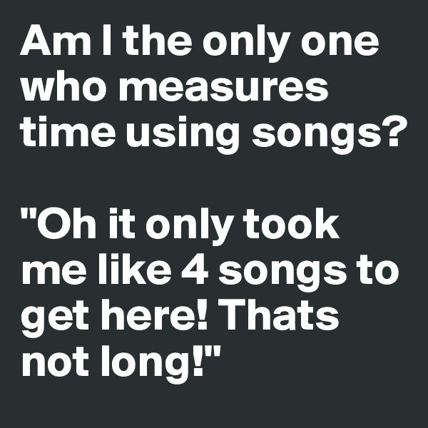 """Am I the only one who measures time using songs?  """"Oh it only took me like 4 songs to get here! Thats not long!"""""""