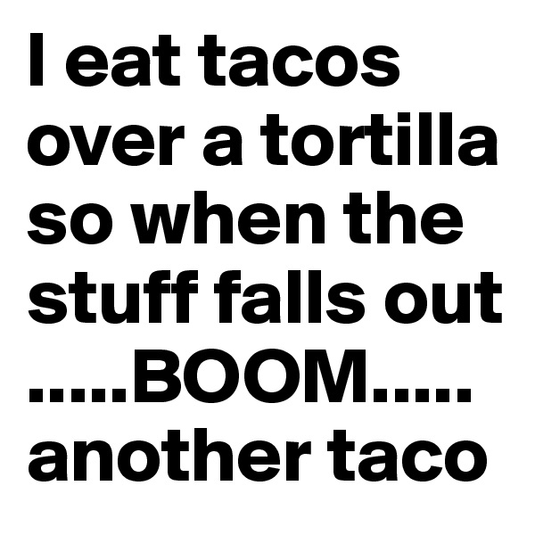 I eat tacos over a tortilla so when the stuff falls out  .....BOOM..... another taco
