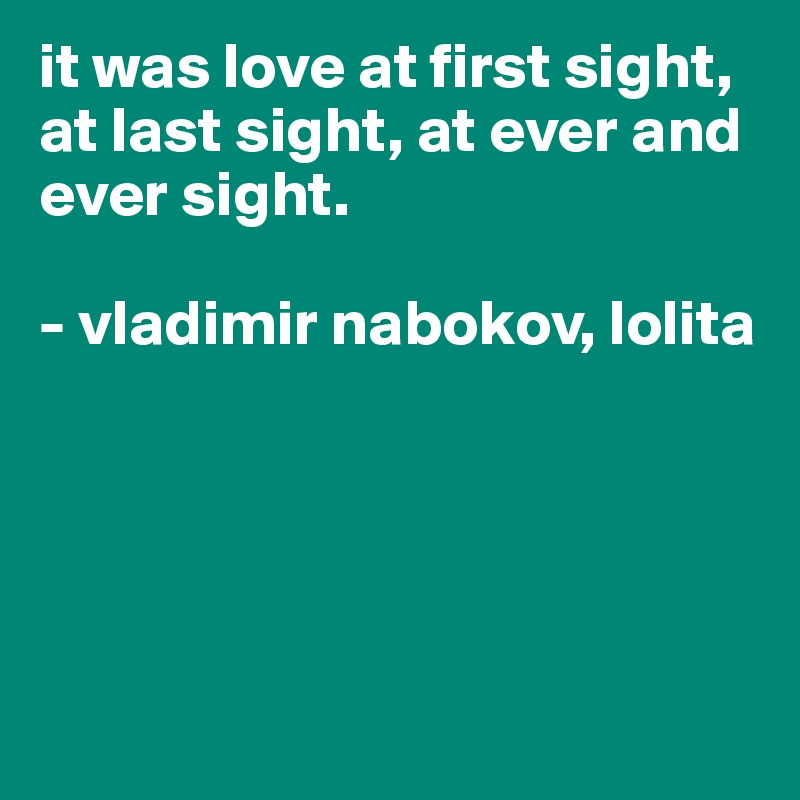 it was love at first sight, at last sight, at ever and ever sight.  - vladimir nabokov, lolita