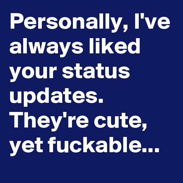 Personally, I've always liked your status updates. They're cute, yet fuckable...