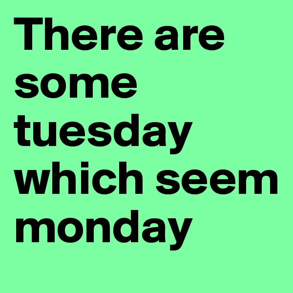There are some tuesday which seem monday