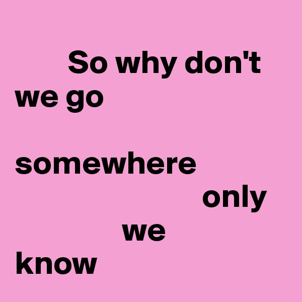 So why don't we go                somewhere                                       only                  we  know