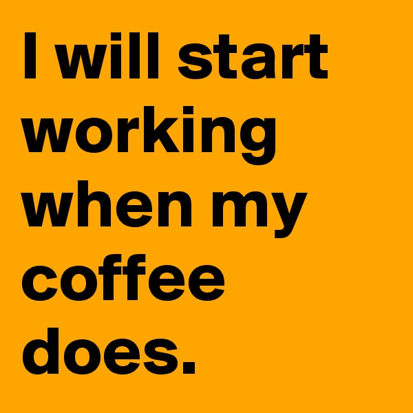 I will start working when my coffee does.