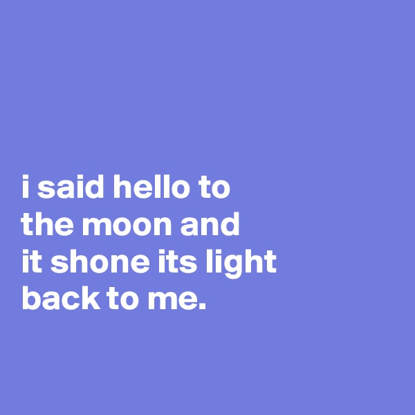 i said hello to the moon and it shone its light back to me.