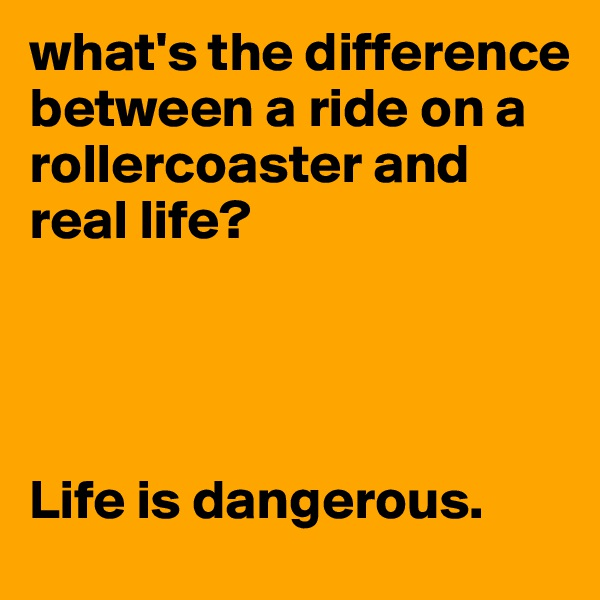 what's the difference between a ride on a rollercoaster and real life?     Life is dangerous.