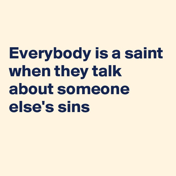 Everybody is a saint when they talk about someone else's sins