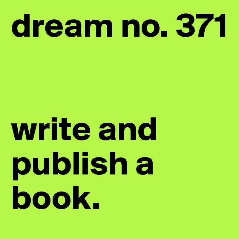 dream no. 371    write and publish a book.