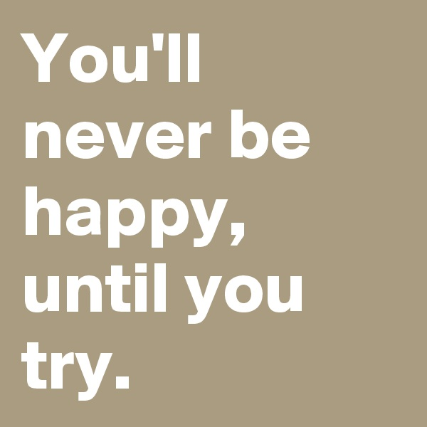 You'll never be happy, until you try.