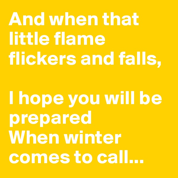And when that little flame flickers and falls,  I hope you will be prepared  When winter comes to call...