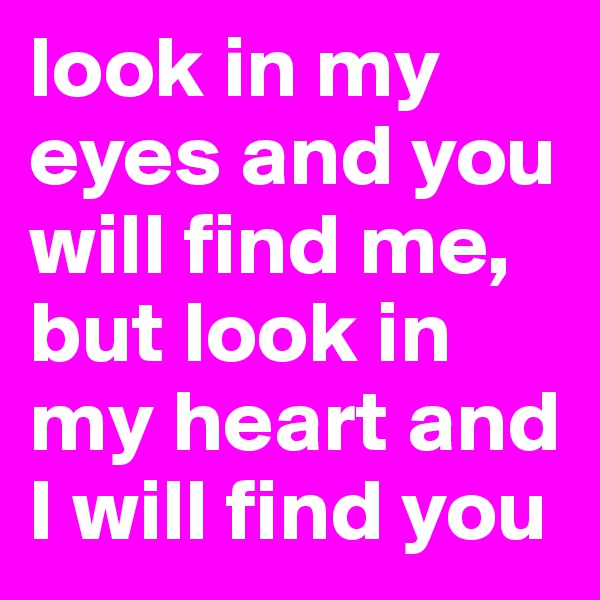 look in my eyes and you will find me, but look in my heart and I will find you