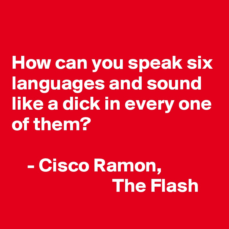 How can you speak six languages and sound like a dick in every one of them?      - Cisco Ramon,                           The Flash