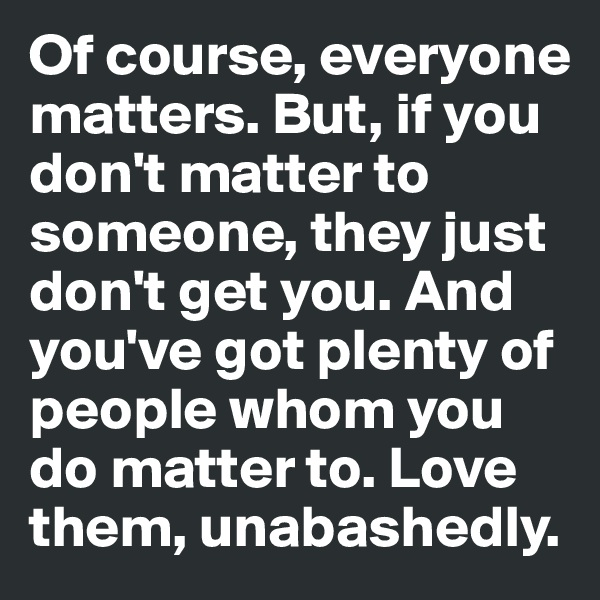 Of course, everyone matters. But, if you don't matter to someone, they just don't get you. And you've got plenty of people whom you do matter to. Love them, unabashedly.
