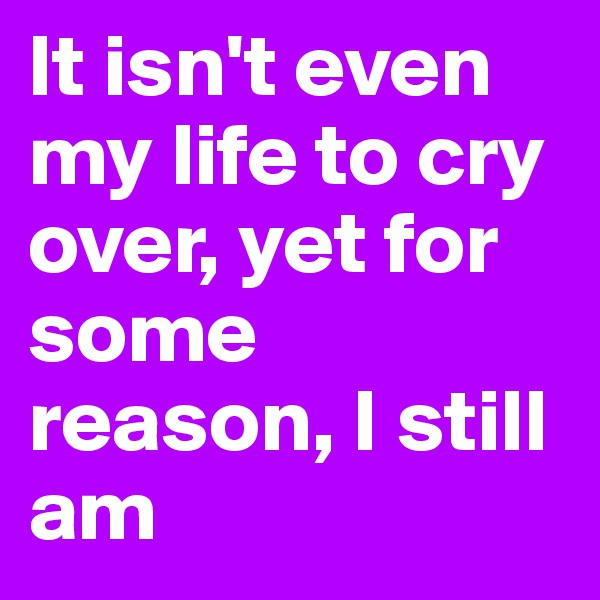 It isn't even my life to cry over, yet for some reason, I still am