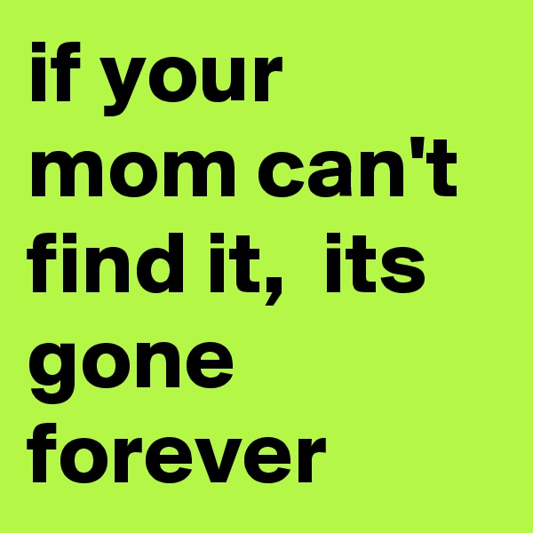 if your mom can't find it,  its gone forever