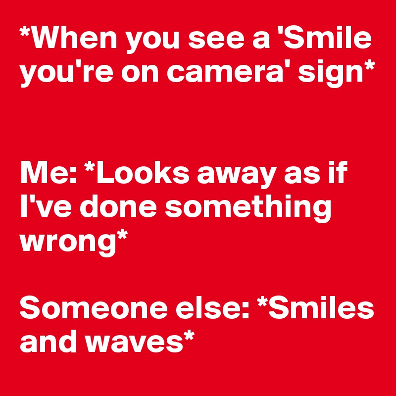 *When you see a 'Smile you're on camera' sign*    Me: *Looks away as if I've done something wrong*  Someone else: *Smiles and waves*