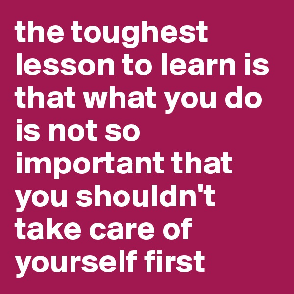the toughest lesson to learn is that what you do is not so important that you shouldn't take care of yourself first