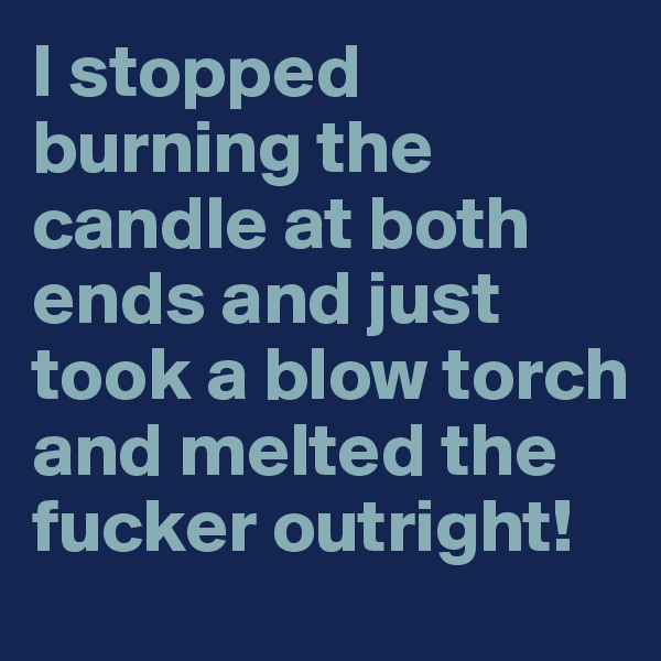 I stopped burning the candle at both ends and just took a blow torch and melted the fucker outright!