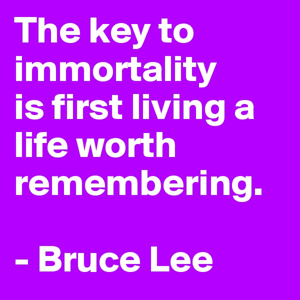 The key to immortality  is first living a life worth remembering.  - Bruce Lee
