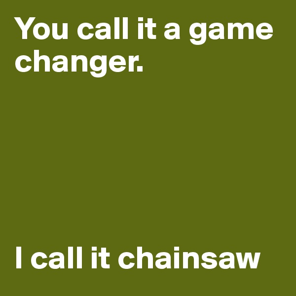 You call it a game changer.      I call it chainsaw