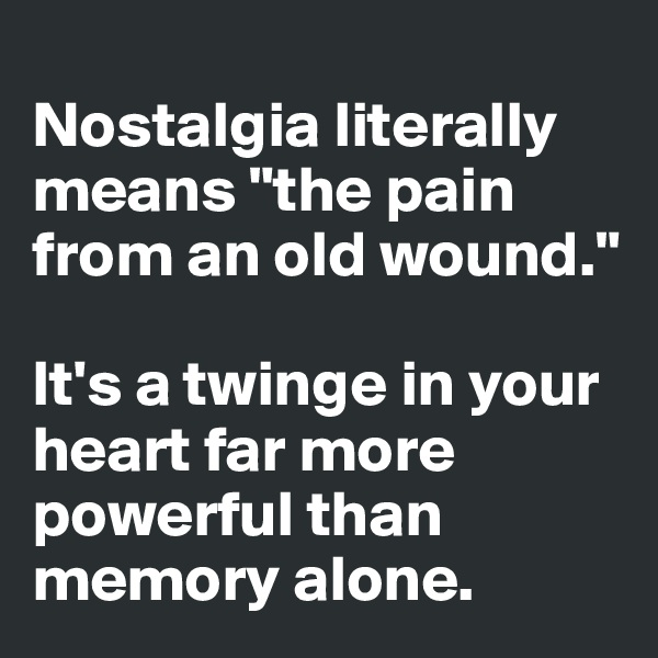 "Nostalgia literally means ""the pain from an old wound.""   It's a twinge in your heart far more powerful than memory alone."