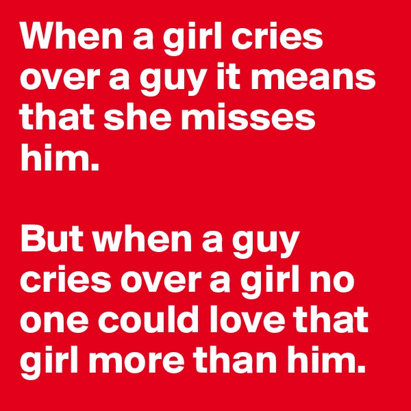 When a girl cries over a guy it means that she misses him.   But when a guy cries over a girl no one could love that girl more than him.