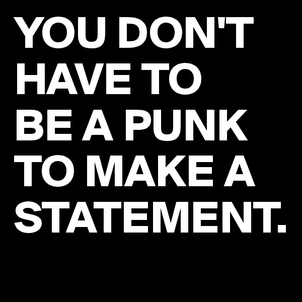 YOU DON'T HAVE TO BE A PUNK TO MAKE A STATEMENT.