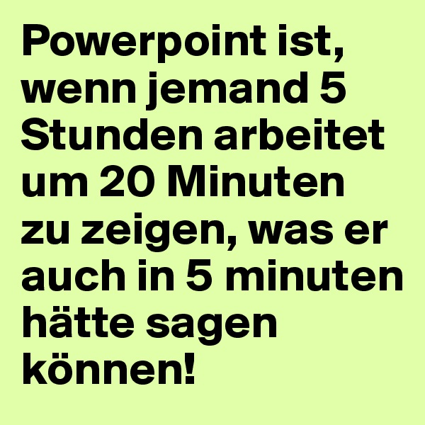 Powerpoint ist, wenn jemand 5 Stunden arbeitet um 20 Minuten zu zeigen, was er auch in 5 minuten hätte sagen können!