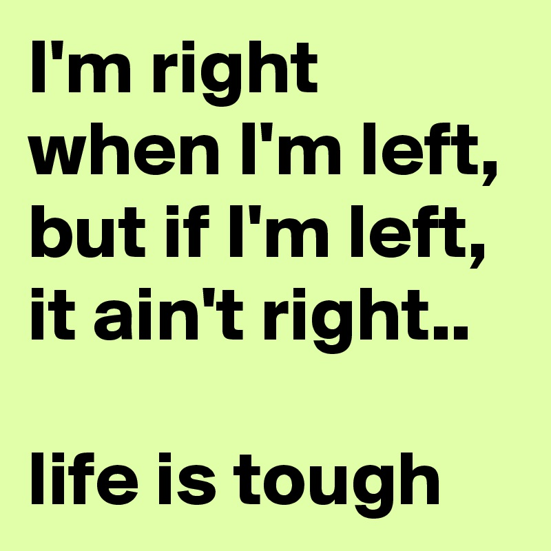 I'm right when I'm left, but if I'm left, it ain't right..  life is tough
