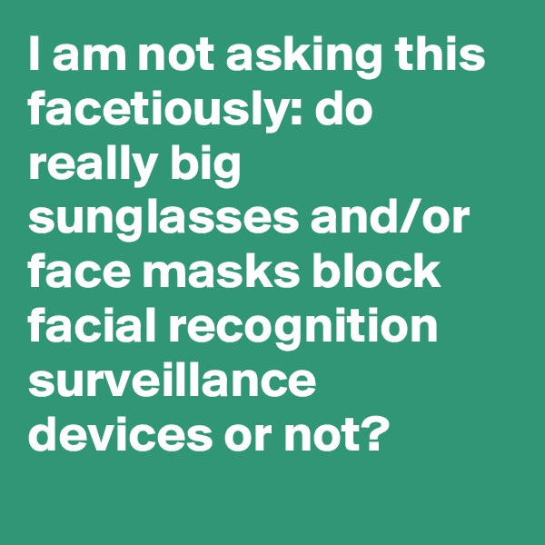 I am not asking this facetiously: do really big sunglasses and/or face masks block facial recognition surveillance devices or not?