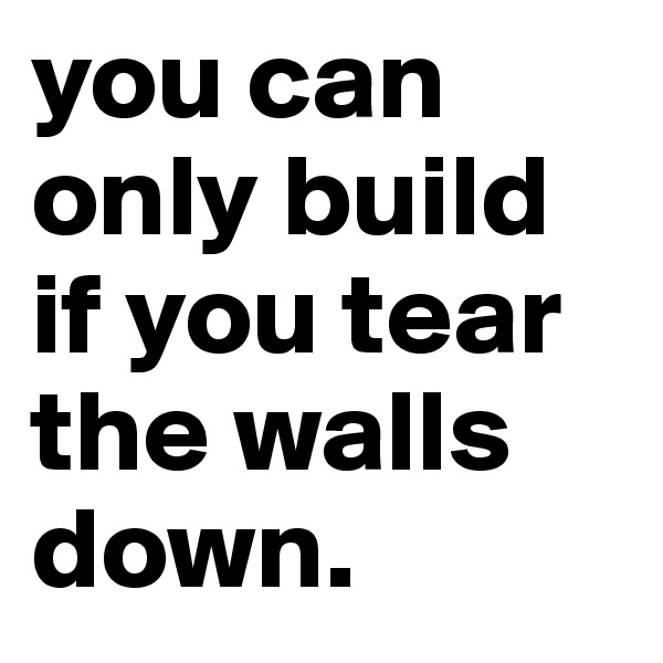 you can only build if you tear the walls down.