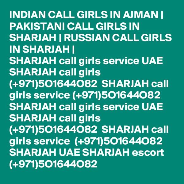 INDIAN CALL GIRLS IN AJMAN | PAKISTANI CALL GIRLS IN SHARJAH | RUSSIAN CALL GIRLS IN SHARJAH | SHARJAH call girls service UAE SHARJAH call girls (+971)5O1644O82  SHARJAH call girls service (+971)5O1644O82  SHARJAH call girls service UAE SHARJAH call girls (+971)5O1644O82  SHARJAH call girls service  (+971)5O1644O82  SHARJAH UAE SHARJAH escort (+971)5O1644O82