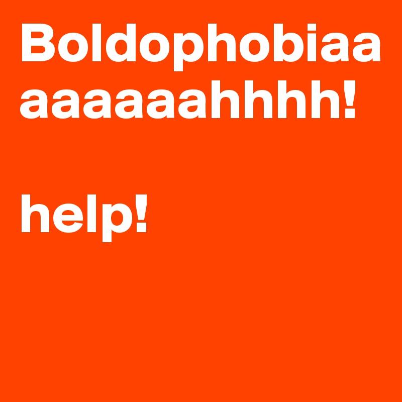 Boldophobiaaaaaaaahhhh!              help!