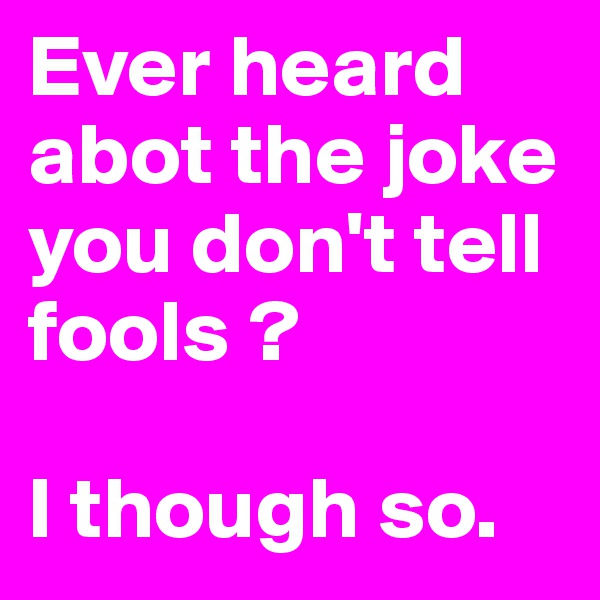 Ever heard abot the joke you don't tell fools ?  I though so.