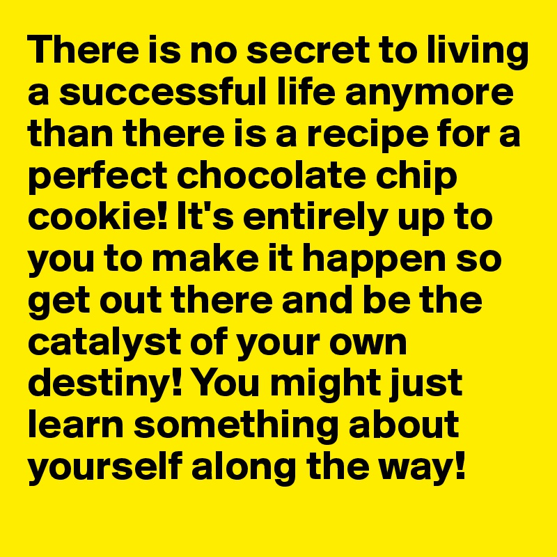 There is no secret to living a successful life anymore than there is a recipe for a perfect chocolate chip cookie! It's entirely up to you to make it happen so get out there and be the catalyst of your own destiny! You might just learn something about yourself along the way!