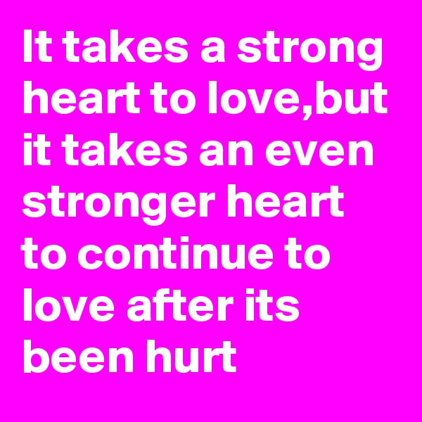 It takes a strong heart to love,but it takes an even stronger heart to continue to love after its been hurt
