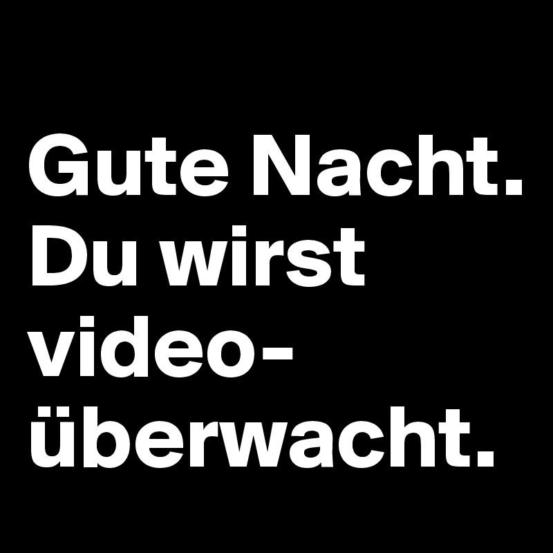 Gute Nacht. Du wirst video- überwacht.