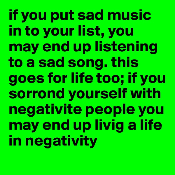if you put sad music in to your list, you may end up listening to a sad song. this goes for life too; if you sorrond yourself with negativite people you may end up livig a life in negativity
